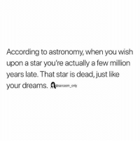 Funny, Memes, and Star: According to astronomy, when you wish  upon a star you're actually a few million  years late. That star is dead, just like  your dreams. esarcasm, only SarcasmOnly