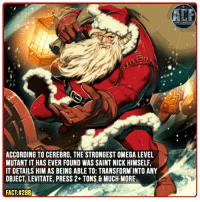 - Makes sense he'd be a mutant. A lot actually. • • • - QOTD?!: Favorite Holiday Character In comics?!: ACCORDING TO CEREBRO, THE STRONGEST OMEGA LEVEL  MUTANT IT HAS EVER FOUND WAS SAINT NICK HIMSELF.  IT DETAILS HIM AS BEING ABLE TO: TRANSFORM INTO ANY  OBJECT, LEVITATE, PRESS 2+ TONS 8 MUCH MORE  FACT:#288 - Makes sense he'd be a mutant. A lot actually. • • • - QOTD?!: Favorite Holiday Character In comics?!