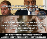 Butt, Memes, and Gas Prices: ACCORDING TO CONGRESS. THEY DESERVE A RAI SE.  $174000 SNTENOUGH TOLIVEON!  Term Limits  US Congress,  SOCIAL SECURITY RECIPIENTS WILL NOT  RECEIVE A COST OF LIVING INCREASE IN 2016!  THIS HAS HAPPENED 3 TIMES IN THE PAST 40 YEARS.  ALL 3 TIMES SINCE 2010!  IT'S TIME TO REMIND CONGRESS THAT THEY  ARE SUPPOSED TO REPRESENT US, NOT THEMSELVES! Sign our petition here! We CAN impose term limits without Congress' approval! 🎯🎯http://termlimitsforuscongress.com/e-petition.html 🎯🎯  I can't begin to describe how angry this makes me.  Don't try to tell me that the CPI determines SS COLA's, because we all know that the CPI includes factors such as gas prices that have NO impact on a senior citizen's needs.  Housing, food, and medical are the 3 primary costs to senior citizens and ALL THREE have gone up!  Since this first happened in 2010, NOT A SINGLE MEMBER OF EITHER PARTY HAS TRIED TO FIX IT!  Neither party wants to fix this problem because the less that's paid out, the more they get their greedy hands on.  That's right.  Anything left over in the SS Trust Fund each year gets converted to US Treasury Bonds and the cash goes into the General Funds, which Congress can then do anything they want with.  If watching Congress squeeze the life out of our parents and grandparents REPEATEDLY doesn't anger you, I've got to doubt your moral compass!  DAMN IT, PEOPLE!  What level of atrocity is it going to take to get you to STAND UP and GET INVOLVED?  There is no more time to sit on our butts and hope someone else is going to fix things!  With the second option of Article 5, we can pass a Term Limits Amendment without Congress's approval! With this one amendment we destroy every long term relationship with lobbyists and provide a turnover rate that guarantees that they will never again control a majority in Congress! With this one amendment, we can guarantee that no person spends 30 or 40 years becoming more powerful and dictating how everyone else in his/her party must vote!  If you're ready to get involved and help, take the next step! Here's a listing of the state pages! I challenge you to go to your state page and let them know you want to fill a petition (15 signatures). https://www.facebook.com/notes/term-limits-for-us-congress/state-leaders-and-state-facebook-pages/783469188341832  Learn more about this grassroots movement. FAQs about Term Limits for US Congress: https://www.facebook.com/notes/term-limits-for-us-congress/frequently-asked-questions-everything-you-could-possibly-want-to-know-about-our-/740304855991599