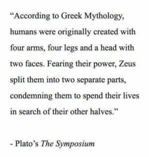 "Head, Power, and Search: ""According to Greek Mythology,  humans were originally created with  four arms, four legs and a head with  two faces. Fearing their power, Zeus  split them into two separate parts,  condemning them to spend their lives  in search of their other halves.""  - Plato's The Symposium And you meet them when you expect the least"