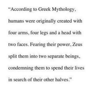 "http://iglovequotes.net/: ""According to Greek Mythology,  humans were originally created with  four arms, four legs and a head with  two faces. Fearing their power, Zeus  split them into two separate beings,  condemning them to spend their lives  in search of their other halves.""  95 http://iglovequotes.net/"
