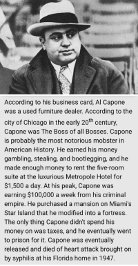 Al Capone: Net Worth – $100 Million: According to his business card, Al Capone  was a used furniture dealer. According to the  city of Chicago in the early 20th century,  Capone was The Boss of all Bosses. Capone  is probably the most notorious mobster in  American History. He earned his money  gambling, stealing, and bootlegging, and he  made enough money to rent the five-room  suite at the luxurious Metropole Hotel for  $1,500 a day. At his peak, Capone was  earning $100,000 a week from his criminal  empire. He purchased a mansion on Miami's  Star Island that he modified into a fortress.  The only thing Capone didn't spend his  money on was taxes, and he eventually went  to prison for it. Capone was eventually  released and died of heart attack brought on  by syphilis at his Florida home in 1947. Al Capone: Net Worth – $100 Million