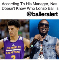 "According To His Manager, Nas Doesn't Know Who Lonzo Ball Is- blogged by @niksofly ⠀⠀⠀⠀⠀⠀⠀⠀⠀⠀⠀⠀⠀⠀⠀⠀⠀⠀⠀⠀⠀⠀⠀⠀⠀⠀⠀⠀⠀⠀⠀⠀⠀⠀⠀⠀ LonzoBall may have just learned the hard way that he is not the man yet despite the efforts his father has made to prove otherwise. ⠀⠀⠀⠀⠀⠀⠀⠀⠀⠀⠀⠀⠀⠀⠀⠀⠀⠀⠀⠀⠀⠀⠀⠀⠀⠀⠀⠀⠀⠀⠀⠀⠀⠀⠀⠀ Ball was recently shown disrespecting Hip-Hop royalty, the iconic man himself- Nas on his family's reality show BallInTheFamily. On the show, Ball stated, ""Y'all outdated, man. Don't nobody listen to Nas anymore. Real hip-hop is Migos, Future."" ⠀⠀⠀⠀⠀⠀⠀⠀⠀⠀⠀⠀⠀⠀⠀⠀⠀⠀⠀⠀⠀⠀⠀⠀⠀⠀⠀⠀⠀⠀⠀⠀⠀⠀⠀⠀ [Wait. What? ] ⠀⠀⠀⠀⠀⠀⠀⠀⠀⠀⠀⠀⠀⠀⠀⠀⠀⠀⠀⠀⠀⠀⠀⠀⠀⠀⠀⠀⠀⠀⠀⠀⠀⠀⠀⠀ The comment sent Hip-Hop purists into a frenzy. While we may never get a direct response from the Queensbridge legend himself; his manager , Anthony Selah didn't spare any feelings. ⠀⠀⠀⠀⠀⠀⠀⠀⠀⠀⠀⠀⠀⠀⠀⠀⠀⠀⠀⠀⠀⠀⠀⠀⠀⠀⠀⠀⠀⠀⠀⠀⠀⠀⠀⠀ In a tweet, Selah wasted no time ethering the eldest Ball son . To put it nicely, Selah stated Mr. Nasir doesn't care about Lonzo nor does he even know who the kid is. ⠀⠀⠀⠀⠀⠀⠀⠀⠀⠀⠀⠀⠀⠀⠀⠀⠀⠀⠀⠀⠀⠀⠀⠀⠀⠀⠀⠀⠀⠀⠀⠀⠀⠀⠀⠀ Selah tweeted, ""Nas has never heard of you & Future thanks you for your support."" Continuing with his social media ether , Selah wrote, """"That Oatmeal face n***a thinks he can gain off my guys name before winning a game. I don't care what team you play for. Family first!"": According To His Manager, Nas  Doesn't Know Who Lonzo Ball Is  @balleralert  LOS ANGELES  BASKETBALL According To His Manager, Nas Doesn't Know Who Lonzo Ball Is- blogged by @niksofly ⠀⠀⠀⠀⠀⠀⠀⠀⠀⠀⠀⠀⠀⠀⠀⠀⠀⠀⠀⠀⠀⠀⠀⠀⠀⠀⠀⠀⠀⠀⠀⠀⠀⠀⠀⠀ LonzoBall may have just learned the hard way that he is not the man yet despite the efforts his father has made to prove otherwise. ⠀⠀⠀⠀⠀⠀⠀⠀⠀⠀⠀⠀⠀⠀⠀⠀⠀⠀⠀⠀⠀⠀⠀⠀⠀⠀⠀⠀⠀⠀⠀⠀⠀⠀⠀⠀ Ball was recently shown disrespecting Hip-Hop royalty, the iconic man himself- Nas on his family's reality show BallInTheFamily. On the show, Ball stated, ""Y'all outdated, man. Don't nobody listen to Nas anymore. Real hip-hop is Migos, Future."" ⠀⠀⠀⠀⠀⠀⠀⠀⠀⠀⠀⠀⠀⠀⠀⠀⠀⠀⠀⠀⠀⠀⠀⠀⠀⠀⠀⠀⠀⠀⠀⠀⠀⠀⠀⠀ [Wait. What? ] ⠀⠀⠀⠀⠀⠀⠀⠀⠀⠀⠀⠀⠀⠀⠀⠀⠀⠀⠀⠀⠀⠀⠀⠀⠀⠀⠀⠀⠀⠀⠀⠀⠀⠀⠀⠀ The comment sent Hip-Hop purists into a frenzy. While we may never get a direct response from the Queensbridge legend himself; his manager , Anthony Selah didn't spare any feelings. ⠀⠀⠀⠀⠀⠀⠀⠀⠀⠀⠀⠀⠀⠀⠀⠀⠀⠀⠀⠀⠀⠀⠀⠀⠀⠀⠀⠀⠀⠀⠀⠀⠀⠀⠀⠀ In a tweet, Selah wasted no time ethering the eldest Ball son . To put it nicely, Selah stated Mr. Nasir doesn't care about Lonzo nor does he even know who the kid is. ⠀⠀⠀⠀⠀⠀⠀⠀⠀⠀⠀⠀⠀⠀⠀⠀⠀⠀⠀⠀⠀⠀⠀⠀⠀⠀⠀⠀⠀⠀⠀⠀⠀⠀⠀⠀ Selah tweeted, ""Nas has never heard of you & Future thanks you for your support."" Continuing with his social media ether , Selah wrote, """"That Oatmeal face n***a thinks he can gain off my guys name before winning a game. I don't care what team you play for. Family first!"""