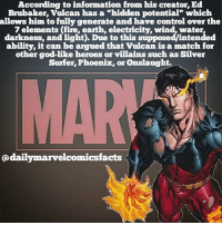 "Vulcan: According to information from his creator, Ed  Brubaker, Vulcan has a mhidden potential"" which  allows him to fully generate and have control over the  7 elements (fire, earth, electricity, wind, water  darkness, and light. Due to this supposed intended  ability, it can be argued that vulcan is a match for  other god-like heroes or villains such as Silver  Surfer, Phoenix, or onslaught.  daily marvelcomicsfacts Vulcan"