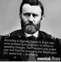 legend: According to legend, Ulysses S. Grant was  once arrested during his term in office on  speeding charges. The President was pulled  over and fined for exceeding the Washington  D.C. speed limit on a horse.  mental floss  GETTY IMAGES