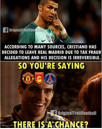 Memes, Real Madrid, and Soccer: ACCORDING TO MANY SOURCES, CRISTIANO HAS  DECIDED TO LEAVE REAL MADRID DUE TO TAX FRAUD  ALLEGATIONS AND HIS DECISION IS IRREVERSIBLE.  SO YOU'RE SAYING  CFFC  F Original TrollFootball  THERE IS A GHANCE? Cristiano 👀 ... ➡️Credit: @instatroll.soccer