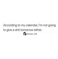Funny, Memes, and Shit: According to my calendar, I'm not going  to give a shit tomorrow either.  @sarcasm_only SarcasmOnly