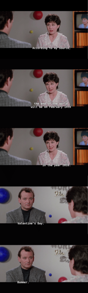 cleanbaby666:  Was watching Ghostbusters 2 and this happened.  Oh well, we had a good run guys, but the 80′s movie has spoken.  : According to my source   the end of the world  will be on February 14th   in the year 2016   Valentine s Day   Bummer cleanbaby666:  Was watching Ghostbusters 2 and this happened.  Oh well, we had a good run guys, but the 80′s movie has spoken.