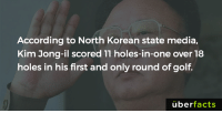 Lol https://www.instagram.com/uberfacts/: According to North Korean state media,  Kim Jong-il scored 11 holes-in-one over 18  holes in his first and only round of golf  uber  facts Lol https://www.instagram.com/uberfacts/