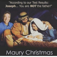 "joseph: ""According to our Test Results:  Joseph... You are NOT the father!""  Maury Christmas"