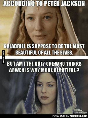 They're both beautiful actresses!omg-humor.tumblr.com: ACCORDING TO PETER JACKSON  GALADRIEL IS SUPPOSE TO BE THE MOST  BEAUTIFUL OF ALL THE ELVES.  BUT AM I THE ONLY ONE WHO THINKS  ARWEN IS WAY MORE BEAUTIFUL?  FUNNY STUFF ON MEMEPIX.COM  MEMEPIX.COM They're both beautiful actresses!omg-humor.tumblr.com