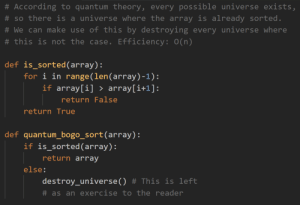True, Exercise, and According:  # According to quantum theory, every possible universe exists,  # so there is a universe where the array is already sorted  # We can make use of this by destroying every universe where  # this is not the case. Efficiency: 0(n)  def is_sorted (array):  for i in range(len (array)-1):  if array[i] array[i+1]:  return False  return True  def quantum bogo_sort(array):  if is_sorted (array):  return array  else:  destroy-universe() # This is left  # as an exercise to the reader Sorting with O(n) efficiency