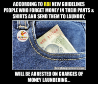 Indianpeoplefacebook, According, and Accord: ACCORDING TO RBI NEW GUIDELINES  PEOPLE WHO FORGET MONEYIN THEIR PANTS &  SHIRTS AND SEND THEMTOLAUNDRy,  LAUGHING  laughing colours.com  WILL BEARRESTED ONCHARGES OF  MONEY LAUNDERING. That's like Acche Din.. :P :V