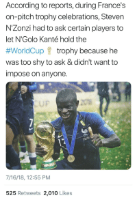me⚽️irl: According to reports, during France's  on-pitch trophy celebrations, Steven  N'Zonzi had to ask certain players to  let N'Golo Kanté hold the  #WorldCup f trophy because he  was too shy to ask & didn't want to  impose on anyone  UF  7/16/18, 12:55 PM  525 Retweets 2,010 Likes me⚽️irl