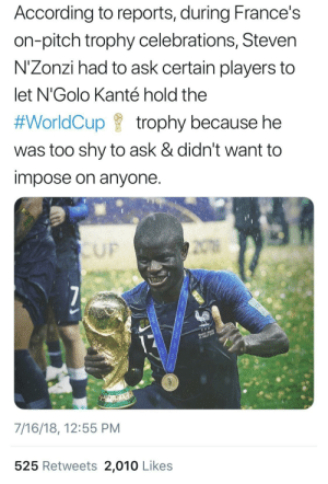me⚽️irl by thestaticbass MORE MEMES: According to reports, during France's  on-pitch trophy celebrations, Steven  N'Zonzi had to ask certain players to  let N'Golo Kanté hold the  #WorldCup f trophy because he  was too shy to ask & didn't want to  impose on anyone  UF  7/16/18, 12:55 PM  525 Retweets 2,010 Likes me⚽️irl by thestaticbass MORE MEMES