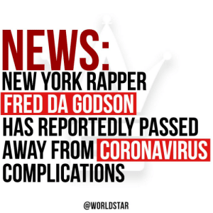According to reports, NY rapper #FredDaGodson has passed away from #coronavirus complications. Our thoughts and prayers are with his family and friends. 🙏 https://t.co/oymIFyUZ10: According to reports, NY rapper #FredDaGodson has passed away from #coronavirus complications. Our thoughts and prayers are with his family and friends. 🙏 https://t.co/oymIFyUZ10