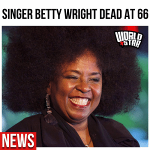 According to reports, R&B singer Betty Wright, passed away.  Her cause of death has not yet been announced.   Our thoughts and prayers go out to the friends and family at this time 🙏 Via @TMZ https://t.co/c7RupGPOF5: According to reports, R&B singer Betty Wright, passed away.  Her cause of death has not yet been announced.   Our thoughts and prayers go out to the friends and family at this time 🙏 Via @TMZ https://t.co/c7RupGPOF5