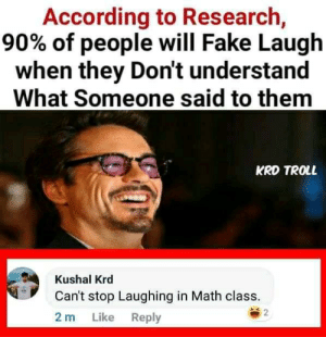 cant stop laughing: According to Research,  90% of people will Fake Laugh  when they Don't understand  What Someone said to them  KRD TROLL  Kushal Krd  Can't stop Laughing in Math class.  2  Like Reply  2 m