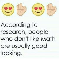 Math: According to  research, people  who don't like Math  are usually good  looking