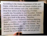 Memes, Alaska, and Historical: According to the Alaska Department of fish and  Game, while both male and female reindeer grow  antlers in the summer each year, male reindeer  drop their antlers at the beginning of winter,  usually late November to mid December. Female  reindeer, however, retain their antlers until after  they give birth in the spring, Therefore,  according to every historical rendition depicting  Santa's reindeer, every single one of them, from  Rudolph to Blitzen  had to be female, we  should have known this  Only women would  be able to drag a fat man in a red velvet suit all  around the world in one night, and not get lost.