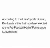 OJ Simpson: According to the Elias Sports Bureau,  Ray Lewis is the first murderer elected  to the Pro Football Hall of Fame since  OJ Simpson.