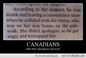 Canadianshttp://omg-humor.tumblr.com: According to the suspect, he was  drunk and leaving a convenience store  when he collided with the victim, who  was on her way home, on the side-  walk. She didn't apologize, so he got  angry and kidnapped her.  CANADIANS  take their apologizes seriously  TASTE OF AWESOME.COM  The #2 most addicting site Canadianshttp://omg-humor.tumblr.com