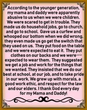 Apparently, Children, and Church: According to the younger generation,  my mama and daddy were apparently  abusive to us when we were children.  We were scared to get in trouble. They  made us do household jobs, go to church,  and go to school. Gave us a curfew and  whooped our bottom when we did wrong,  they even made us go get the switch that  they used on us. They put food on the table  and we were expected to eat it. They put  clothes on our backs and we were  expected to wear them. They suggested  we get a job and work for the things that  we wanted. They insisted that we do our  best at school, at our job, and to take pride  in our work. We grew up with morals, a  good work ethic, and respect for the law  and our elders. I thank God every day  for my Mama and Daddy! <3