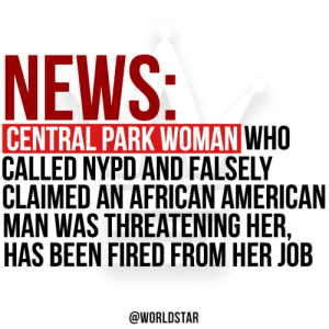 According to @TMZ, Amy Cooper, the woman filmed in Central Park for falsely accusing an African American man of threatening her, has since been fired from her job. To read the full story, click the link. https://t.co/KXJrlUo9mD https://t.co/uKF2HIXCka: According to @TMZ, Amy Cooper, the woman filmed in Central Park for falsely accusing an African American man of threatening her, has since been fired from her job. To read the full story, click the link. https://t.co/KXJrlUo9mD https://t.co/uKF2HIXCka