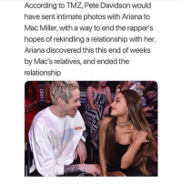 Mac Miller, Memes, and Rappers: According to TMZ, Pete Davidson would  have sent intimate photos with Ariana to  Mac Miller, with a way to end the rapper's  hopes of rekindling a relationship with her.  Ariana discovered this this end of weeks  by Mac's relatives, and ended the  relationship is this real i feel like its not but if it is thats awful can someone explain if u know