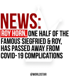 According to @TMZ, #RoyHorn of the famous Siegfried and Roy has passed away at the age of of 75 after catching the #coronavirus. Horn lost his battle with #covid19 just one week after testing positive. Our thoughts and prayers are with his family and friends. 🙏 https://t.co/IrWbB0X9Dt: According to @TMZ, #RoyHorn of the famous Siegfried and Roy has passed away at the age of of 75 after catching the #coronavirus. Horn lost his battle with #covid19 just one week after testing positive. Our thoughts and prayers are with his family and friends. 🙏 https://t.co/IrWbB0X9Dt