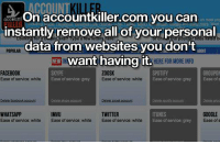 Memes, 🤖, and Vice: account  account killer.com you can  instantly remove all of your personal  data from websites you don't  want having it.  HERE FOR MORE INFO  GROUPON  FACEBOOK  ZOOSK  vice grey Ease of service: white  Ease of service: White  Ease of Ease of service: grey  Ease of  IMVU  TWITTER  GOOGLE  WHATSAPP  Ease of service: white Ease of service: white  Ease of service: white  E  of service: grey  Ease of s https://t.co/dzc6TuwBrA