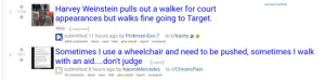 Interesting juxtaposition: account activity  Harvey Weinstein pulls out a walker for court  appearances but walks fine going to Target.  110k  3  Photo (1i.imgur.com)  to r/trashy  O submitted 11 hours ago by Pinkman-Exo-7  2064 comments share save hide give award report crosspost  Sometimes I use a wheelchair and need to be pushed, sometimes I walk  with an aid....don't judge (red.t)  Daly Disability Fact  wheelchairs want to be able to  4  251  walk, or can walk sometimes  Some people who use  because that is not thein  Both experiences are valid and  deserve to be respected  D submitted 8 hours ago by NaomiMercedes  to r/ChronicPain  23 comments share save hide give award report crosspost Interesting juxtaposition