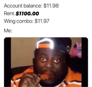 meirl: Account balance: $11.98  Rent.$1100.00  Wing combo: $11.97  Me: meirl
