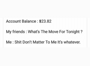 💀: Account Balance $23.82  My friends What's The Move For Tonight?  Me Shit Don't Matter To Me It's whatever. 💀