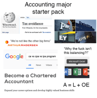 """Accounting: Accounting major  starter pack  Article Talk  WIKIPEDIA Tax avoidance  The Free Encyclopedia  From Wikipedia, the free encyclopedia  Main page  Not to be confused with Tax evasion.  """"We're not like the other big firms""""  ARTHURANDERSEN  """"Why the fuck isn't  this balancing?!""""  Google  ca vs cpa vs ipa program  Microsoft Excel  All  News  Videos  Become a Chartered  Accountant  A=L+OE  Expand your career options and develop highly valued business skills"""