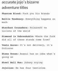 Way too accurate: accurate jojo's bizarre  adventure titles  Phantom Blood: Fuck you Dio Brando  Battle Tendency Everything happens so  much  Stardust Crusaders Polnareff vs  toilets of the world  Diamond is Unbreakable: Where the fuck  did all of these stands come from?  Vento Aureo: It's not delivery  it's  DiGiorno  Stone Ocean: Ana sui has no idea what' s  going on  Steel Ball Run Johnny crying  Jojolion He has four testicles Way too accurate