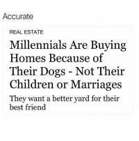 Best Friend, Children, and Dogs: Accurate  REAL ESTATE  Millennials Are Buying  Homes Because of  Their Dogs - Not Their  Children or Marriages  They want a better yard tor their  best friend I can't believe some of you don't follow @funny 😂