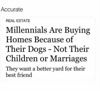 Best Friend, Children, and Dank: Accurate  REAL ESTATE  Millennials Are Buying  Homes Because of  Their Dogs - Not Their  Children or Marriages  They want a better yard for their  best friend