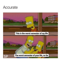 "Life, Memes, and The Worst: Accurate  This is the worst semester of my life  85 F  SP  The worst semester of your life, so far <p>It&rsquo;s getting worse each semester via /r/memes <a href=""http://ift.tt/2BjPCtF"">http://ift.tt/2BjPCtF</a></p>"