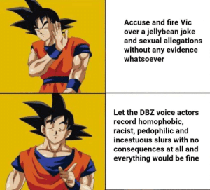 Toei won't be happy: Accuse and fire Vic  over a jellybean joke  and sexual allegations  without any evidence  whatsoever  Let the DBZ voice actors  record homophobic,  racist, pedophilic and  incestuous slurs with no  consequences at all and  everything would be fine Toei won't be happy