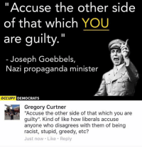 "Memes, Propaganda, and Racist: ""Accuse the other side  of that which YOU  are guilty.""  Joseph Goebbels,  Nazi propaganda minister  OCCUPY  DEMOCRATS  Gregory Curtner  ""Accuse the other side of that which you are  guilty"". Kind of like how liberals accuse  anyone who disagrees with them of being  racist, stupid, greedy, etc?  Just now Like Reply (GC)"