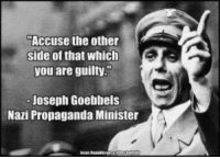"~ Viper: Accuse the other  side of that which  you are guilty.""  -Joseph Goebbels  Nazi Propaganda Minister ~ Viper"