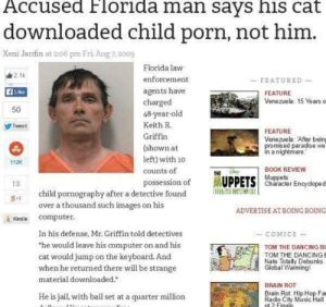 """Dancing, Florida Man, and Jail: Accused Florida man says his cat  downloaded child porn, not him  Xeni Jardin at 2:06 pm Eri, Aug 7,2009  Florida law  油21k  enforcement  FEATURED  agents have  charged  48-year-old  fi Like  FEATURE  Venezuela 15 Years o  50  Keith R.  Tweet  FEATURE  Griffin  Venezuela: After bein  mised paradise we  a nightmare  (shown at  left) with 10  112K  BOOK REVIEW  counts of  THE  possession of MUPPETS Characer Encydoped  Muppets  13  Uilll  child pornography after a detective found  over a thousand such images on his  ADVERTISE AT BOING BOING  computer.  ik Kindle  In his defense, Mr. Griffin told detectives  - COMICS  he would leave his computer on and his  cat would jump on the keyboard. And  when he returned there will be strange  TOM THE DANCING B  TOM THE DANCING  Nate Totaly Debunks  Global Warmingl  material downloaded.""""  BRAIN ROT  Brain Rot: Hip Hop Fa  Radio City Music Hall  nt 2 Finale  He is jail, with bail set at a quarter million what a cat"""