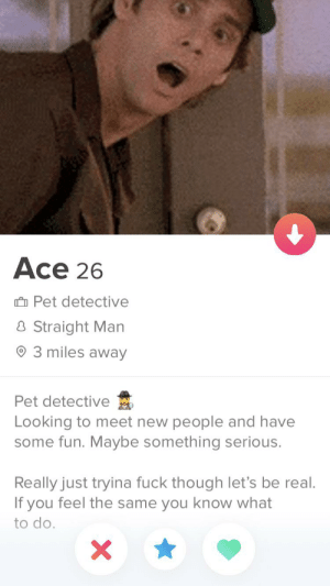 Superlike: Ace 26  û Pet detective  8 Straight Man  O 3 miles away  Pet detective  Looking to meet new people and have  some fun. Maybe something serious.  Really just tryina fuck though let's be real.  If you feel the same you know what  to do. Superlike