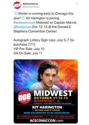 7/11, Chicago, and Game of Thrones: ACE ACEcomiccon  @ACEcomiccon  COMIC CON  Winter is coming early to Chicago this  year!  #acecomiccon Midwest w/ Captain Marvel,  @brielarson Oct. 12-13 @ the Donald E.  Kit Harington is joining  Stephens Convention Center!  Autograph Lottery Sign-Ups: July 5-7 (to  purchase 7/11)  VIP Pre-Sale: July 10  GA On Sale: July 11  MIDWEST  ACE  OCTOBER 11-12-13  ROSEMONT, IL  DONALD E. STEPHENS CONVENTION CENTER  KIT HARINGTON  COMIC CON  JON SNOW (GAME OF THRONES)  MORE CELEBRITIES TO BE ANNOUNCED!  125+ VENDORS & EXHIBITORS  60+ TOP COMIC  IC CREATORS  ACECOMICCON.com Kit Harington is going to be at Ace Comic Con Midwest (Chicago) on October 12-13. VIP Pre-Sale is today and General Admission on sale tomorrow. It will be the 1st time we hear Kit's thoughts on the ending for Jon. Is anyone from this sub going to this convention?