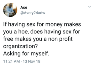 Dank, Hoe, and Memes: Ace  @Avery24adw  If having sex for money makes  you a hoe, does having sex for  free makes you a non profit  organization?  Asking for myself.  11:21 AM-13 Nov 18 Asking the real questions here 🤔 by theabdi MORE MEMES