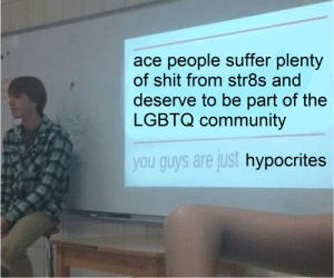weedle-testaburger:  exclusionists do not interact btw y'all are losers: ace people suffer plenty  of shit from str8s and  deserve to be part of the  LGBTQ community  you guys are just hypocrites weedle-testaburger:  exclusionists do not interact btw y'all are losers