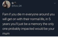 Fam, Life, and Memes: @Ace QK  Fam if you die rn everyone around you  will get on with their normal life, in 5  years youll just be a memory the only  one probably impacted would be your  mum No joke, I think about this all the time. PASS THE BOTTLE!! 😭😭