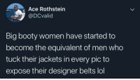 Booty, Lol, and Smh: Ace Rothstein  @DCvalid  Big booty women have started to  become the equivalent of men who  tuck their jackets in every pic to  expose their designer belts lol Smh 🤣🤦‍♂️ https://t.co/JwSew9S6bb