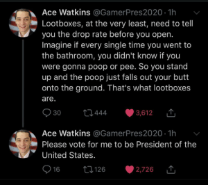 I love this kid. Definitely has my vote.: Ace Watkins @GamerPres2020 1h  Lootboxes, at the very least, need to tell  you the drop rate before you open.  Imagine if every single time you went to  the bathroom, you didn't know if you  were gonna poop or pee. So you stand  up and the poop just falls out your butt  onto the ground. That's what lootboxes  are.  30  t1444  3,612  Ace Watkins @GamerPres2020 1h  Please vote for me to be President of the  United States.  16  L126  2,726 I love this kid. Definitely has my vote.